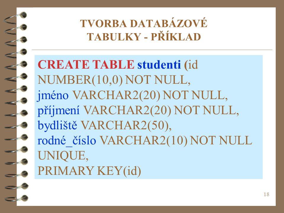18 TVORBA DATABÁZOVÉ TABULKY - PŘÍKLAD CREATE TABLE studenti (id NUMBER(10,0) NOT NULL, jméno VARCHAR2(20) NOT NULL, příjmení VARCHAR2(20) NOT NULL, bydliště VARCHAR2(50), rodné_číslo VARCHAR2(10) NOT NULL UNIQUE, PRIMARY KEY(id)
