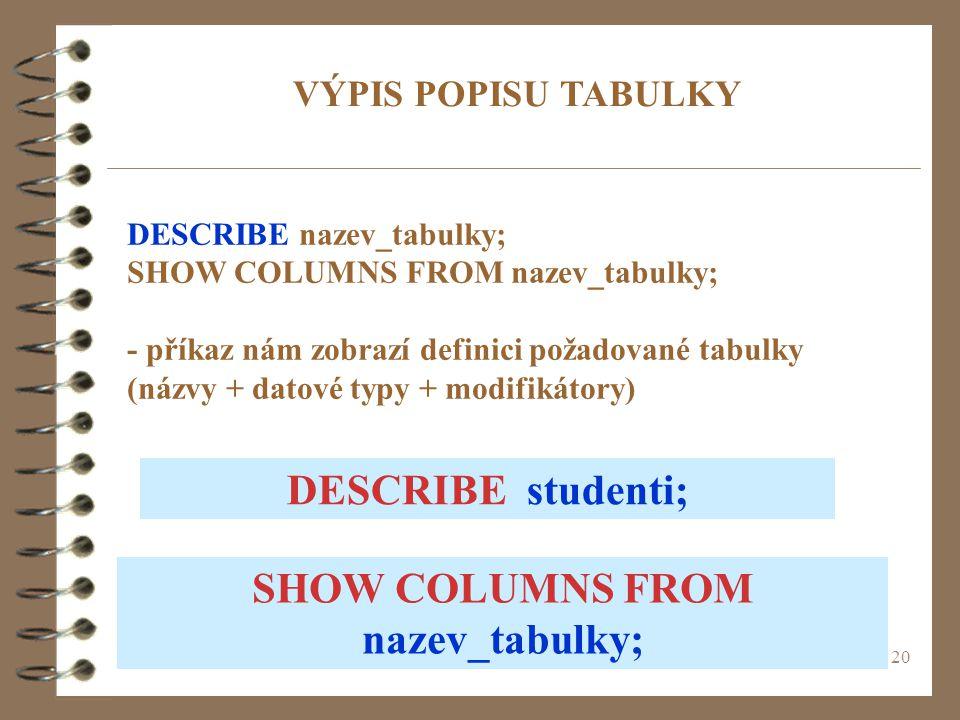 20 DESCRIBE nazev_tabulky; SHOW COLUMNS FROM nazev_tabulky; - příkaz nám zobrazí definici požadované tabulky (názvy + datové typy + modifikátory) VÝPI