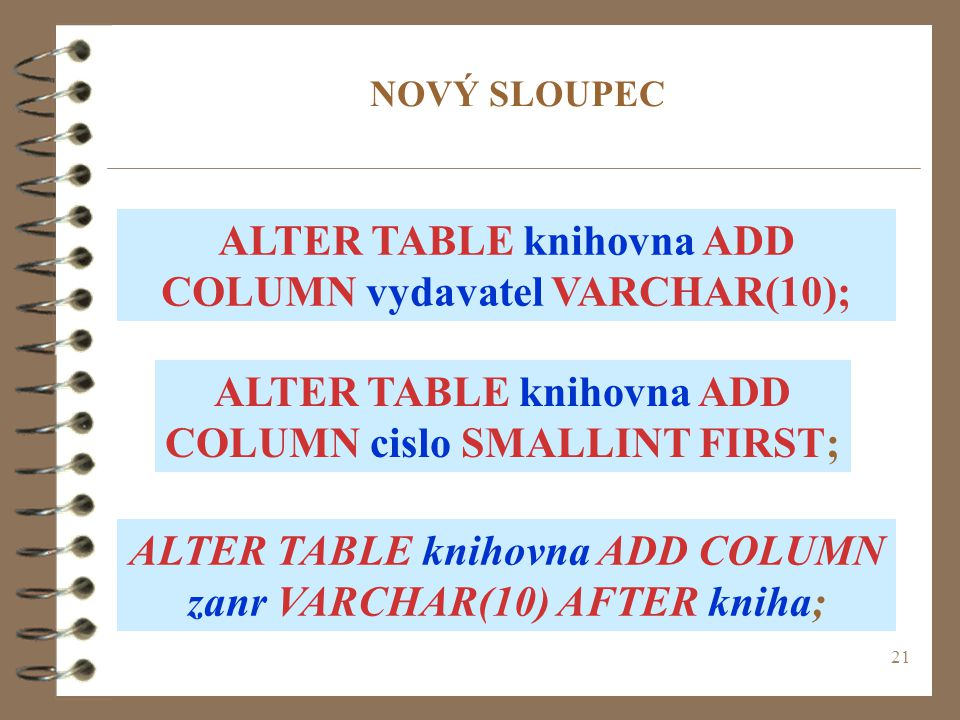 21 NOVÝ SLOUPEC ALTER TABLE knihovna ADD COLUMN cislo SMALLINT FIRST; ALTER TABLE knihovna ADD COLUMN vydavatel VARCHAR(10); ALTER TABLE knihovna ADD