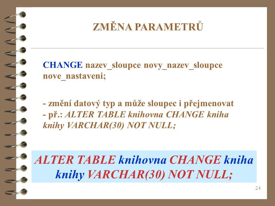 24 ZMĚNA PARAMETRŮ CHANGE nazev_sloupce novy_nazev_sloupce nove_nastaveni; - změní datový typ a může sloupec i přejmenovat - př.: ALTER TABLE knihovna