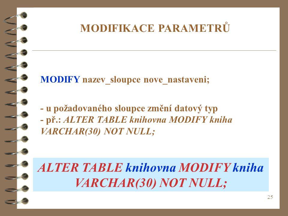 25 MODIFIKACE PARAMETRŮ MODIFY nazev_sloupce nove_nastaveni; - u požadovaného sloupce změní datový typ - př.: ALTER TABLE knihovna MODIFY kniha VARCHA