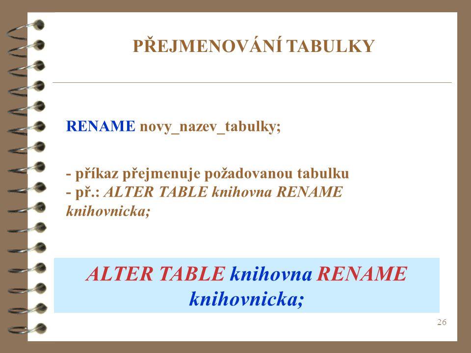 26 PŘEJMENOVÁNÍ TABULKY RENAME novy_nazev_tabulky; - příkaz přejmenuje požadovanou tabulku - př.: ALTER TABLE knihovna RENAME knihovnicka; ALTER TABLE