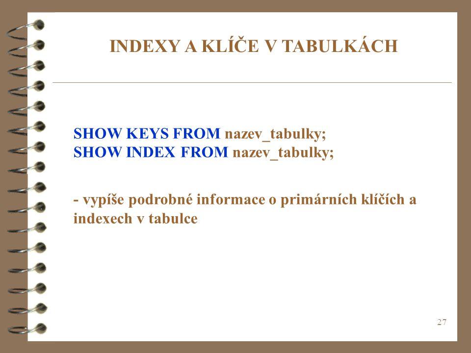 27 INDEXY A KLÍČE V TABULKÁCH SHOW KEYS FROM nazev_tabulky; SHOW INDEX FROM nazev_tabulky; - vypíše podrobné informace o primárních klíčích a indexech