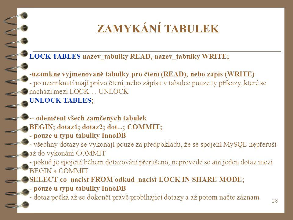 28 ZAMYKÁNÍ TABULEK LOCK TABLES nazev_tabulky READ, nazev_tabulky WRITE; -uzamkne vyjmenované tabulky pro čtení (READ), nebo zápis (WRITE) - po uzamkn