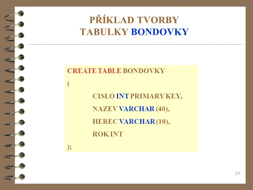 29 PŘÍKLAD TVORBY TABULKY BONDOVKY CREATE TABLE BONDOVKY ( CISLO INT PRIMARY KEY, NAZEV VARCHAR (40), HEREC VARCHAR (10), ROK INT );