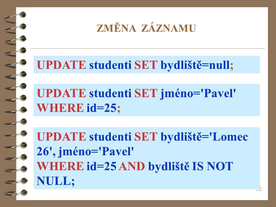 32 ZMĚNA ZÁZNAMU UPDATE studenti SET bydliště=null; UPDATE studenti SET jméno='Pavel' WHERE id=25; UPDATE studenti SET bydliště='Lomec 26', jméno='Pav