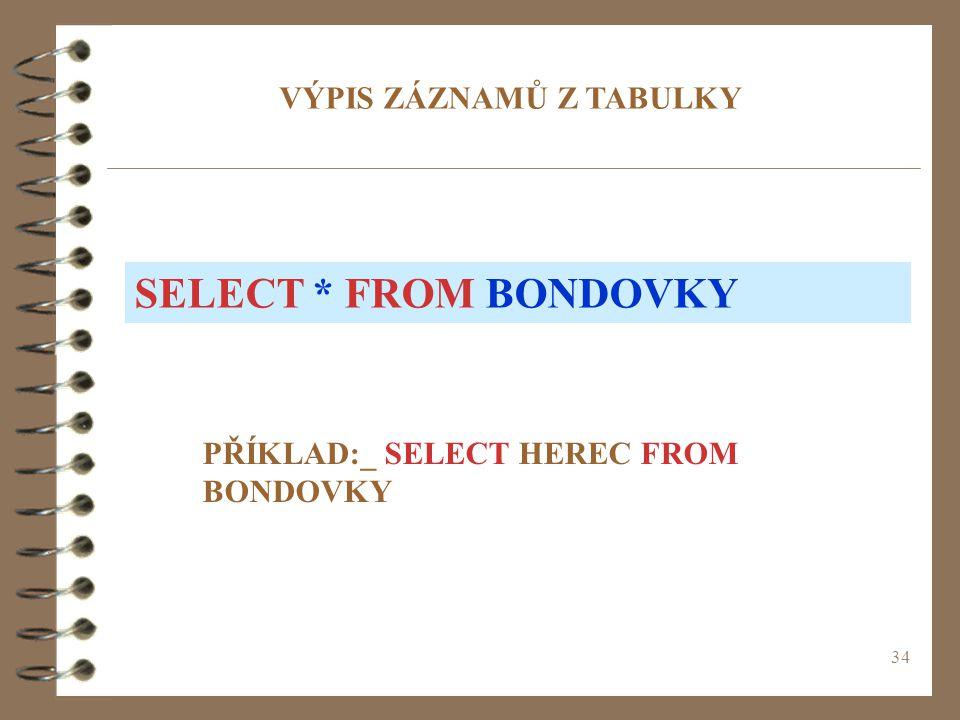 34 VÝPIS ZÁZNAMŮ Z TABULKY PŘÍKLAD:_ SELECT HEREC FROM BONDOVKY SELECT * FROM BONDOVKY