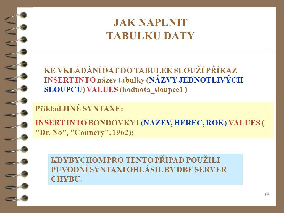 38 JAK NAPLNIT TABULKU DATY KE VKLÁDÁNÍ DAT DO TABULEK SLOUŽÍ PŘÍKAZ INSERT INTO název tabulky (NÁZVY JEDNOTLIVÝCH SLOUPCŮ) VALUES (hodnota_sloupce1 )