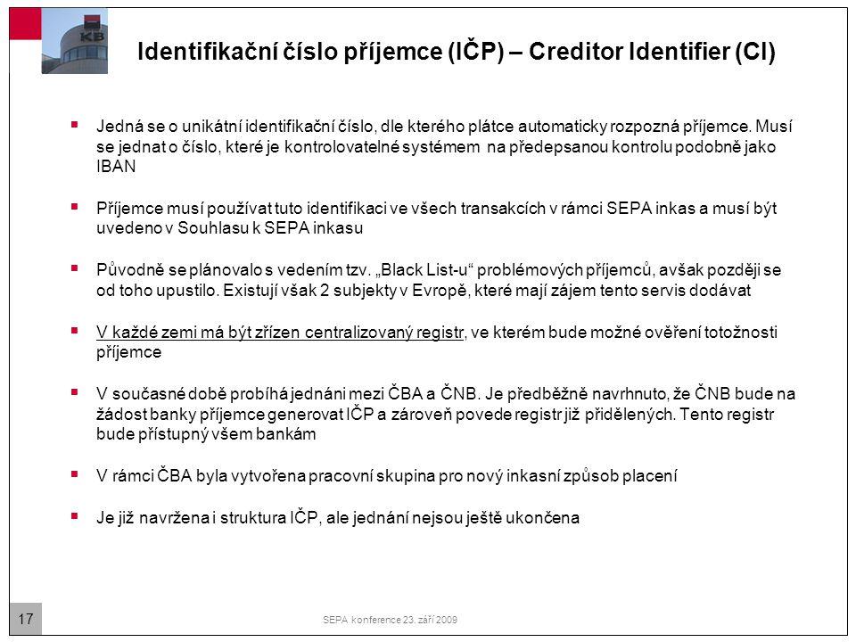 17 SEPA konference 23. září 2009 Identifikační číslo příjemce (IČP) – Creditor Identifier (CI)  Jedná se o unikátní identifikační číslo, dle kterého