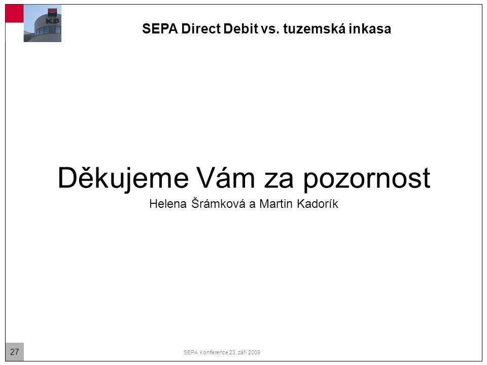 27 SEPA konference 23. září 2009 Děkujeme Vám za pozornost Helena Šrámková a Martin Kadorík SEPA Direct Debit vs. tuzemská inkasa