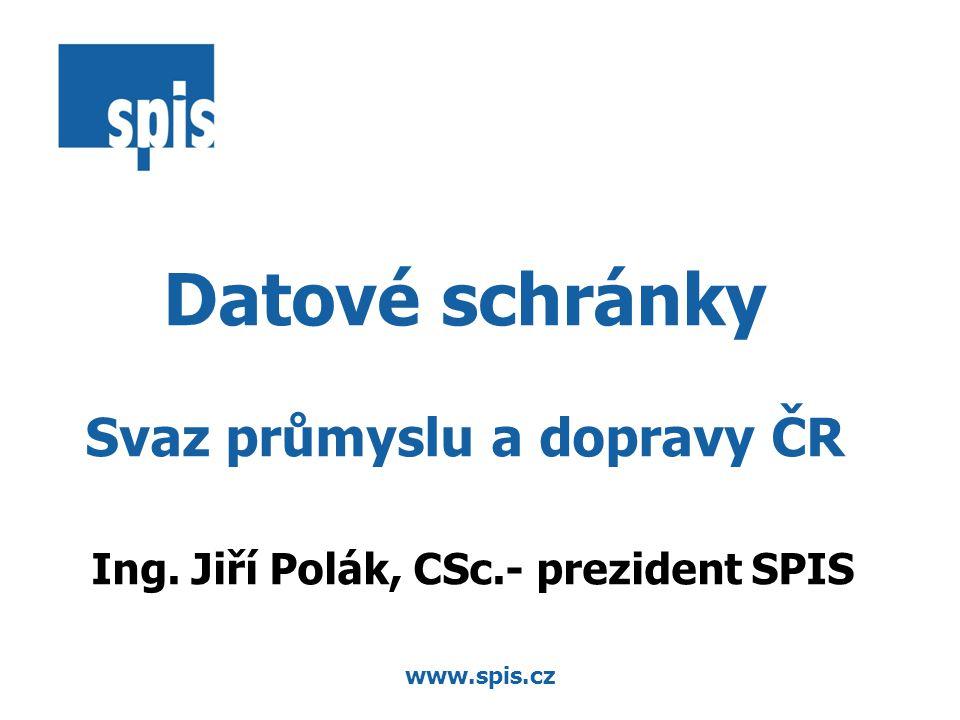 www.spis.cz Datové schránky Svaz průmyslu a dopravy ČR Ing. Jiří Polák, CSc.- prezident SPIS