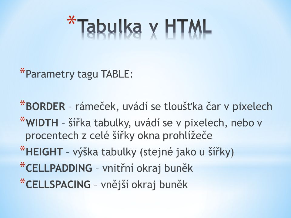 * Parametry tagu TABLE: * BORDER – rámeček, uvádí se tloušťka čar v pixelech * WIDTH – šířka tabulky, uvádí se v pixelech, nebo v procentech z celé šířky okna prohlížeče * HEIGHT – výška tabulky (stejné jako u šířky) * CELLPADDING – vnitřní okraj buněk * CELLSPACING – vnější okraj buněk