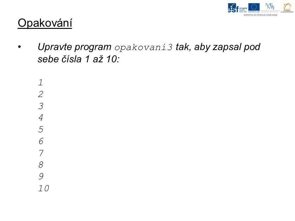 Opakování Upravte program opakovani3 tak, aby zapsal pod sebe čísla 1 až 10: 1 2 3 4 5 6 7 8 9 10