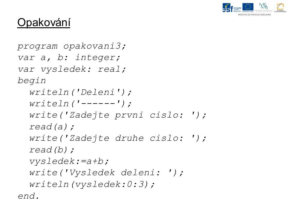 Opakování program opakovani3; var a, b: integer; var vysledek: real; begin writeln( Deleni ); writeln( ------ ); write( Zadejte prvni cislo: ); read(a); write( Zadejte druhe cislo: ); read(b); vysledek:=a+b; write( Vysledek deleni: ); writeln(vysledek:0:3); end.