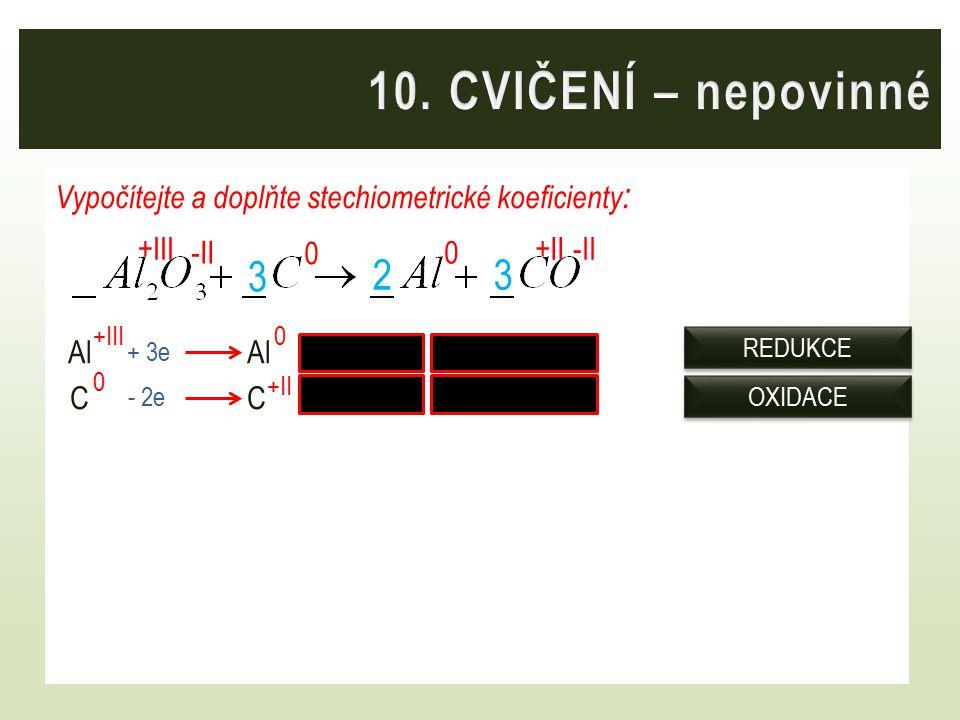 Vypočítejte a doplňte stechiometrické koeficienty : AlAl /.2 2Al 2Al CC /.33C 3C 0 0 +III 0 0 +II +III + 3e - 2e OXIDACE REDUKCE 23 -II +II 3
