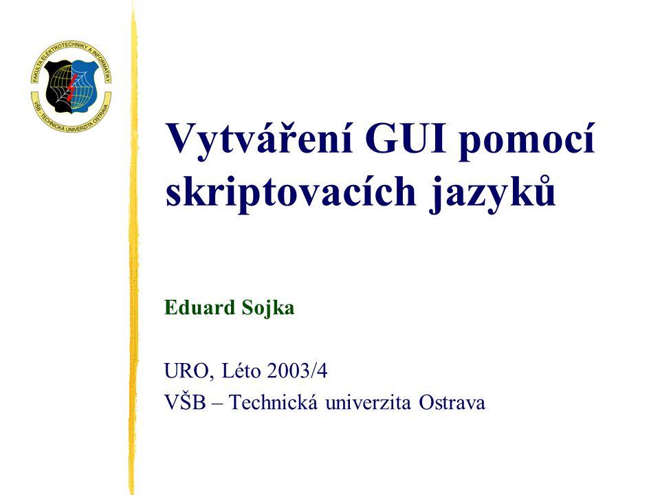 Vytváření GUI pomocí skriptovacích jazyků Eduard Sojka URO, Léto 2003/4 VŠB – Technická univerzita Ostrava