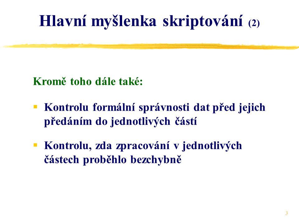 3 Hlavní myšlenka skriptování (2)  Kontrolu formální správnosti dat před jejich předáním do jednotlivých částí  Kontrolu, zda zpracování v jednotlivých částech proběhlo bezchybně Kromě toho dále také: