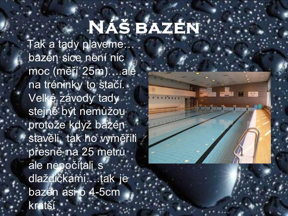 Náš bazén Tak a tady plaveme… bazén sice není nic moc (měří 25m)….ale na tréninky to stačí. Velké závody tady stejně být nemůžou protože když bazén st