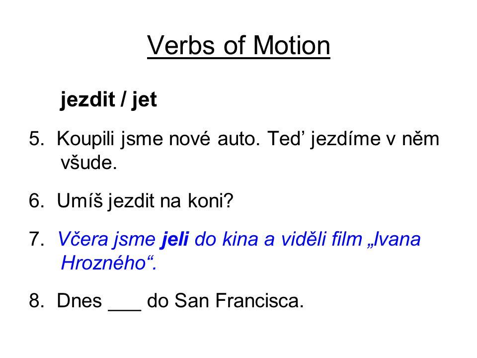 """Verbs of Motion jezdit / jet 5. Koupili jsme nové auto. Ted' jezdíme v něm všude. 6. Umíš jezdit na koni? 7. Včera jsme jeli do kina a viděli film """"Iv"""