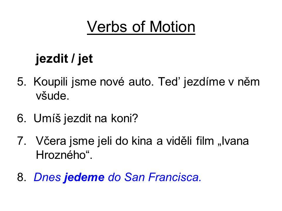 """Verbs of Motion jezdit / jet 5. Koupili jsme nové auto. Ted' jezdíme v něm všude. 6. Umíš jezdit na koni? 7.Včera jsme jeli do kina a viděli film """"Iva"""