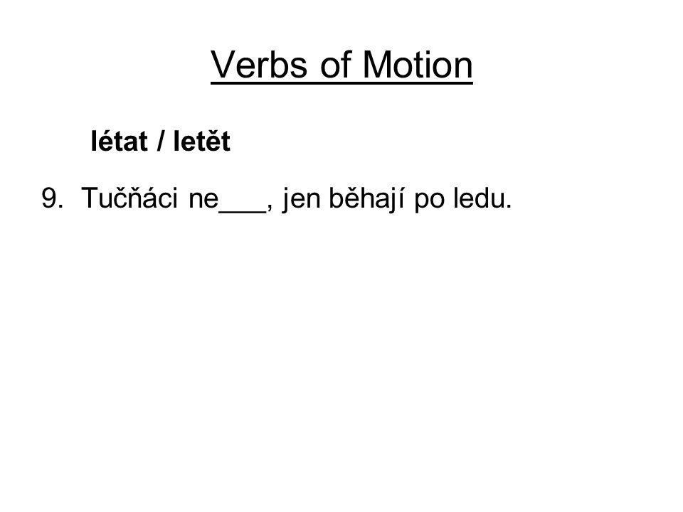 Verbs of Motion létat / letět 9. Tučňáci ne___, jen běhají po ledu.