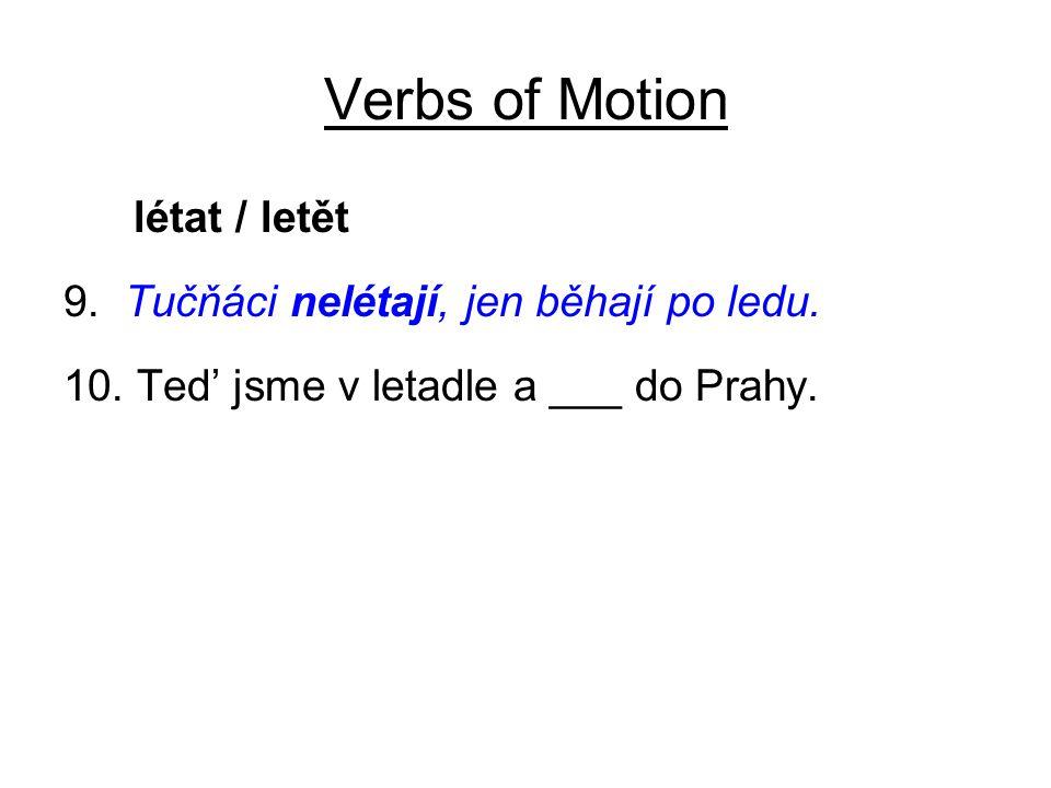 Verbs of Motion létat / letět 9. Tučňáci nelétají, jen běhají po ledu. 10. Ted' jsme v letadle a ___ do Prahy.
