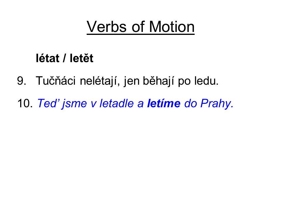 Verbs of Motion létat / letět 9.Tučňáci nelétají, jen běhají po ledu. 10. Ted' jsme v letadle a letíme do Prahy.