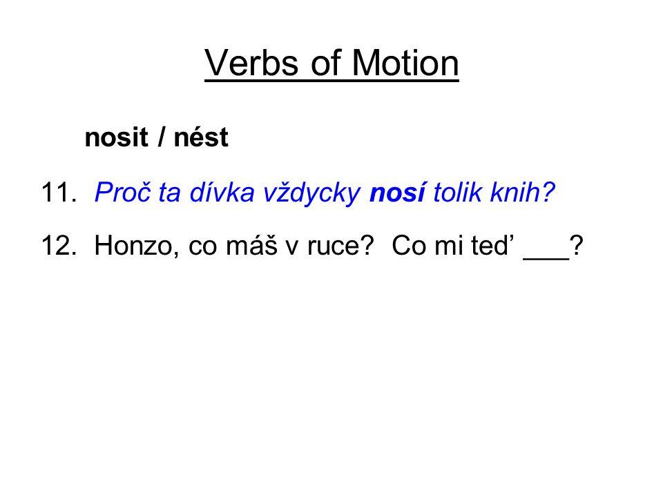 Verbs of Motion nosit / nést 11. Proč ta dívka vždycky nosí tolik knih? 12. Honzo, co máš v ruce? Co mi ted' ___?