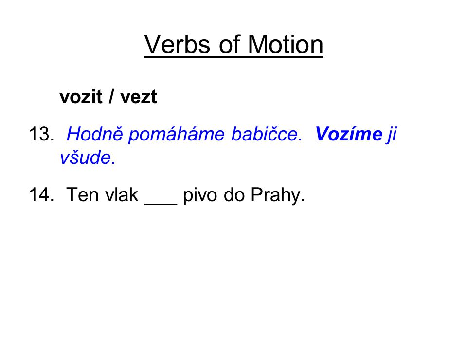 Verbs of Motion vozit / vezt 13. Hodně pomáháme babičce. Vozíme ji všude. 14. Ten vlak ___ pivo do Prahy.