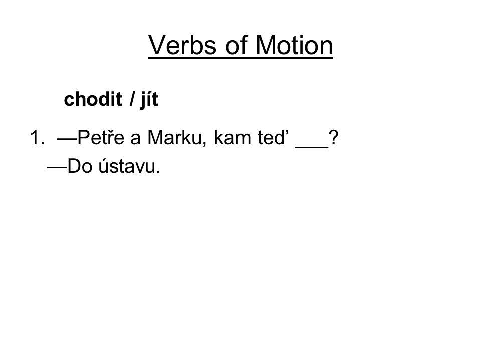 Verbs of Motion chodit / jít 1. —Petře a Marku, kam ted' ___? —Do ústavu.