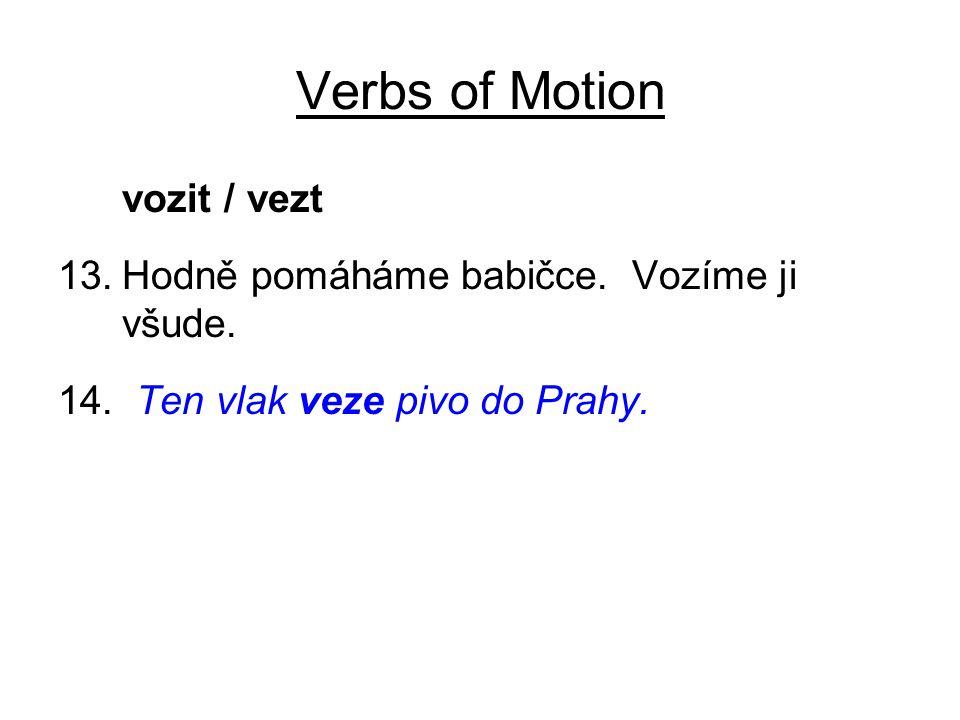 Verbs of Motion vozit / vezt 13.Hodně pomáháme babičce. Vozíme ji všude. 14. Ten vlak veze pivo do Prahy.