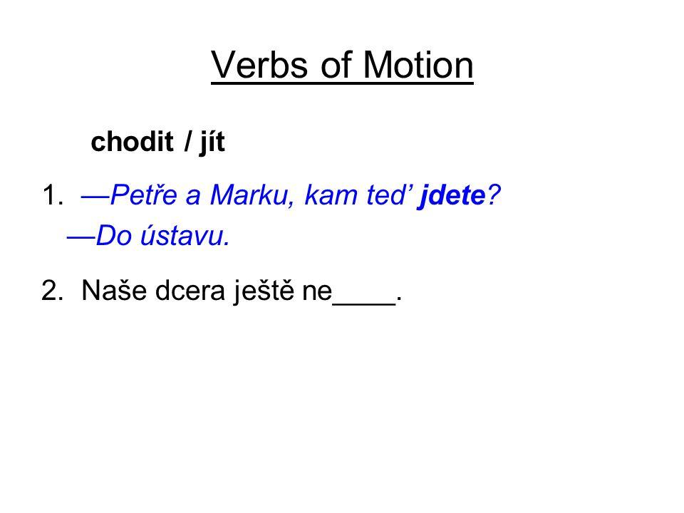 Verbs of Motion chodit / jít 1. —Petře a Marku, kam ted' jdete? —Do ústavu. 2. Naše dcera ještě ne____.