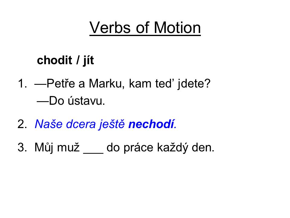 Verbs of Motion chodit / jít 1. —Petře a Marku, kam ted' jdete? —Do ústavu. 2. Naše dcera ještě nechodí. 3. Můj muž ___ do práce každý den.