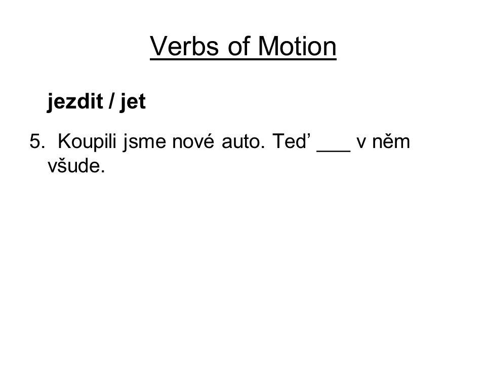 Verbs of Motion jezdit / jet 5. Koupili jsme nové auto. Ted' ___ v něm všude.