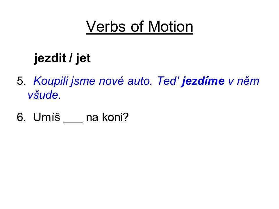 Verbs of Motion jezdit / jet 5. Koupili jsme nové auto. Ted' jezdíme v něm všude. 6. Umíš ___ na koni?