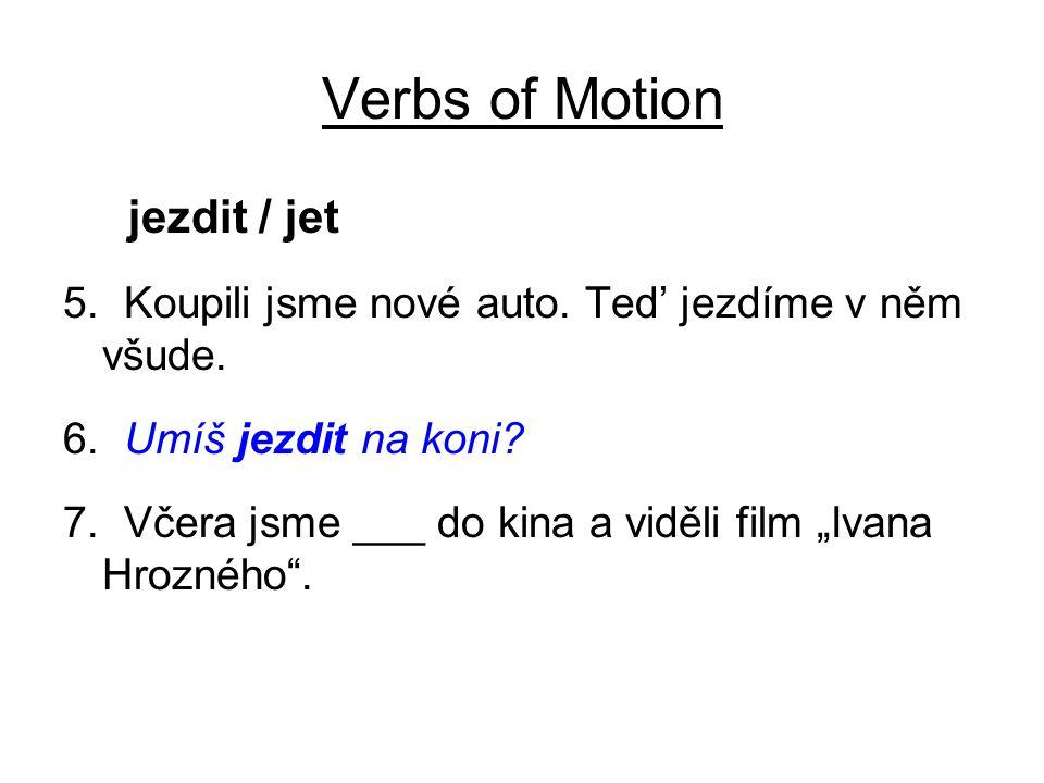 """Verbs of Motion jezdit / jet 5. Koupili jsme nové auto. Ted' jezdíme v něm všude. 6. Umíš jezdit na koni? 7. Včera jsme ___ do kina a viděli film """"Iva"""