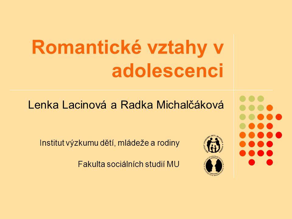 Romantické vztahy v adolescenci Lenka Lacinová a Radka Michalčáková Institut výzkumu dětí, mládeže a rodiny Fakulta sociálních studií MU