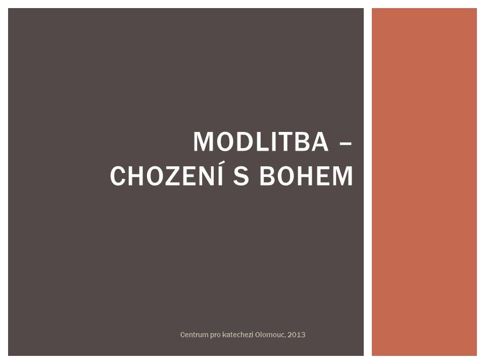 MODLITBA – CHOZENÍ S BOHEM Centrum pro katechezi Olomouc, 2013