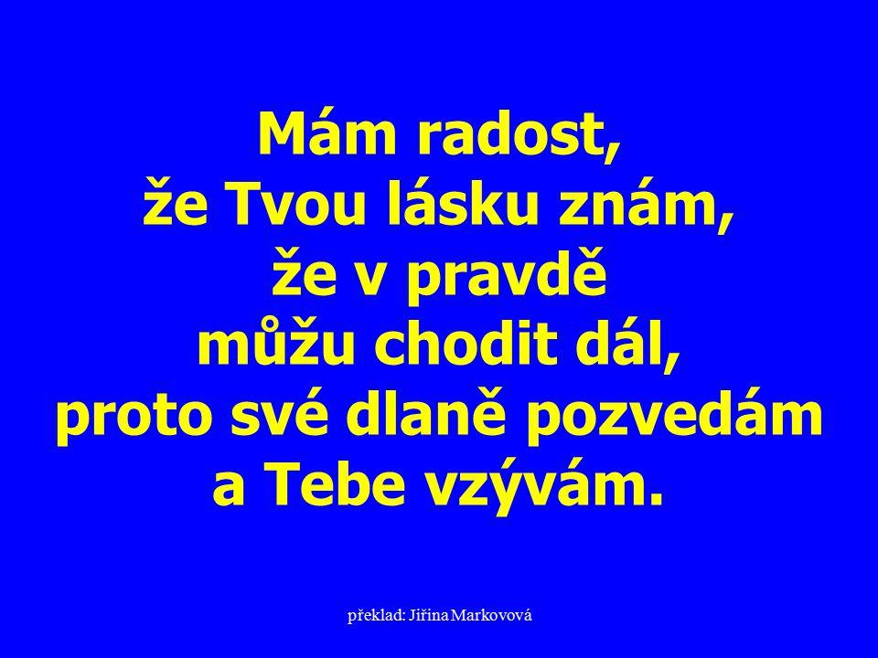 překlad: Jiřina Markovová Mám radost, že Tvou lásku znám, že v pravdě můžu chodit dál, proto své dlaně pozvedám a Tebe vzývám.