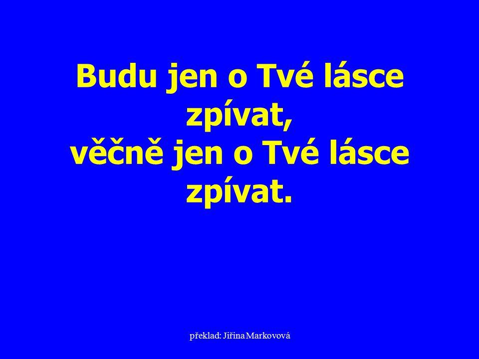 překlad: Jiřina Markovová Budu jen o Tvé lásce zpívat, věčně jen o Tvé lásce zpívat.