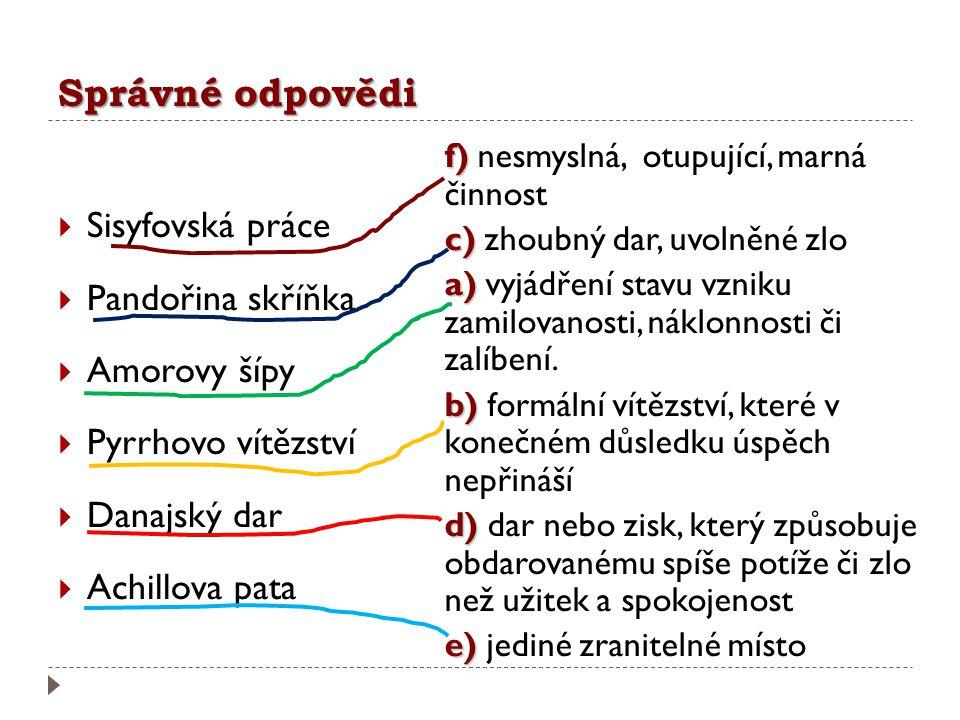 Správné odpovědi  Sisyfovská práce  Pandořina skříňka  Amorovy šípy  Pyrrhovo vítězství  Danajský dar  Achillova pata f) f) nesmyslná, otupující