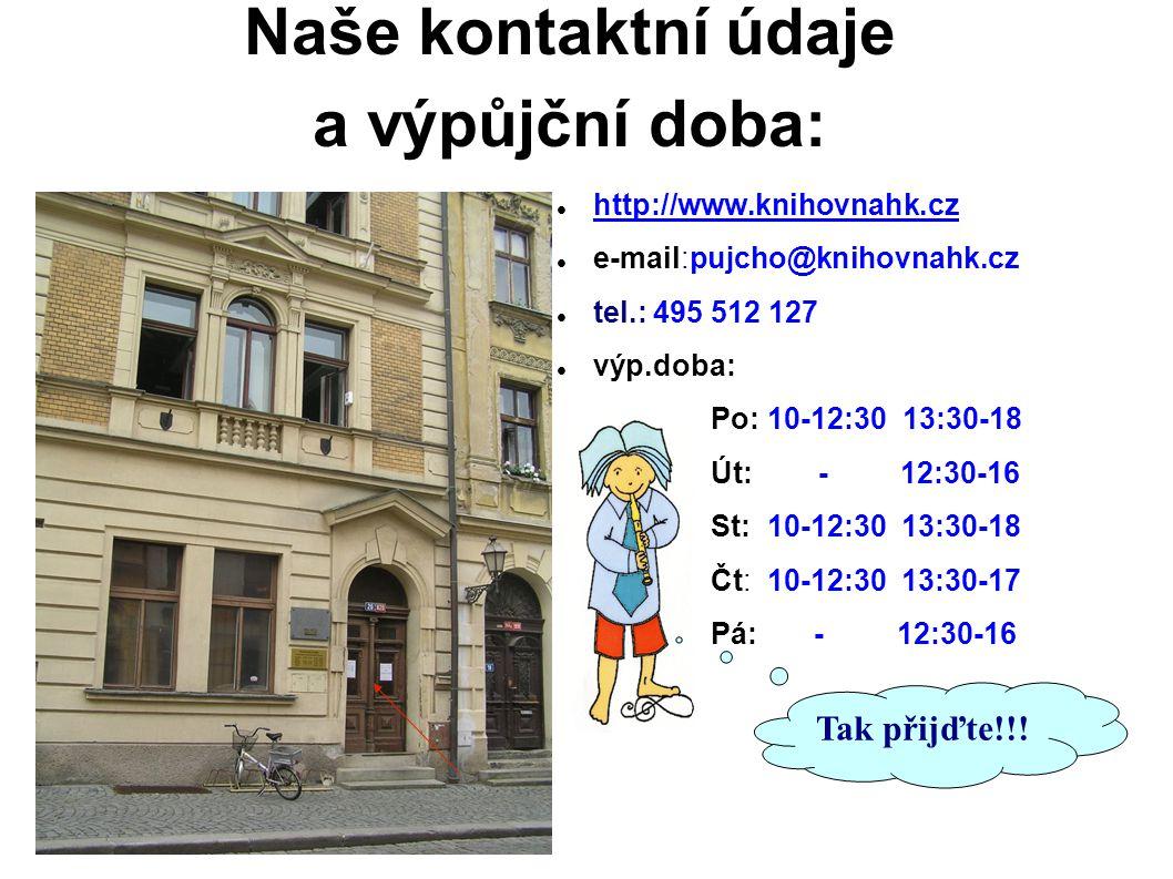 Naše kontaktní údaje a výpůjční doba: http://www.knihovnahk.cz e-mail:pujcho@knihovnahk.cz tel.: 495 512 127 výp.doba: Po: 10-12:30 13:30-18 Út: - 12:30-16 St: 10-12:30 13:30-18 Čt: 10-12:30 13:30-17 Pá: - 12:30-16 Tak přijďte!!!