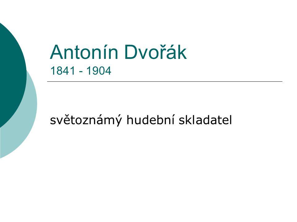 Antonín Dvořák 1841 - 1904 světoznámý hudební skladatel