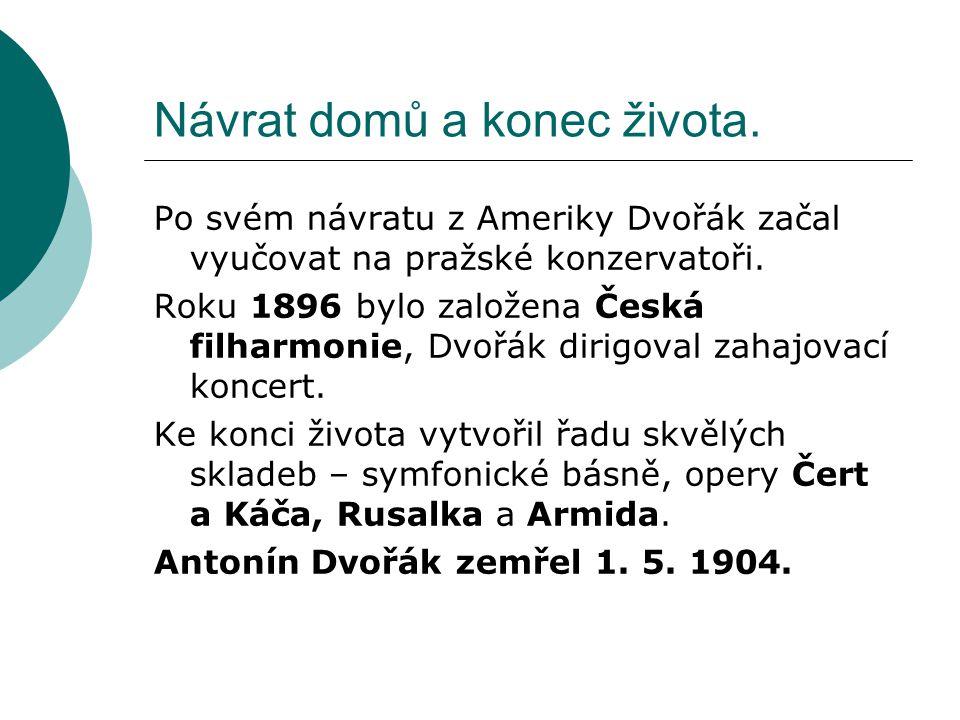 Návrat domů a konec života. Po svém návratu z Ameriky Dvořák začal vyučovat na pražské konzervatoři. Roku 1896 bylo založena Česká filharmonie, Dvořák