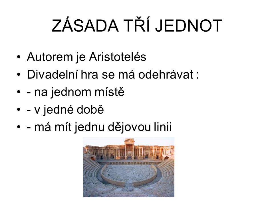 ZÁSADA TŘÍ JEDNOT Autorem je Aristotelés Divadelní hra se má odehrávat : - na jednom místě - v jedné době - má mít jednu dějovou linii