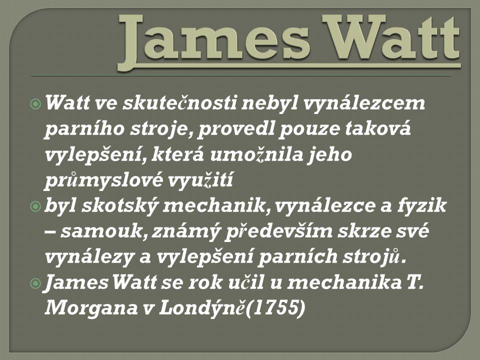  Watt ve skutečnosti nebyl vynálezcem parního stroje, provedl pouze taková vylepšení, která umožnila jeho průmyslové využití  byl skotský mechanik, vynálezce a fyzik – samouk, známý především skrze své vynálezy a vylepšení parních strojů.
