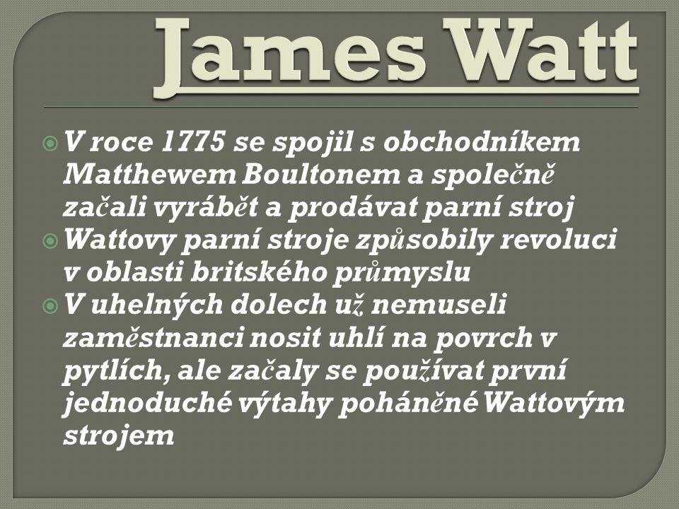  V roce 1775 se spojil s obchodníkem Matthewem Boultonem a společně začali vyrábět a prodávat parní stroj  Wattovy parní stroje způsobily revoluci v oblasti britského průmyslu  V uhelných dolech už nemuseli zaměstnanci nosit uhlí na povrch v pytlích, ale začaly se používat první jednoduché výtahy poháněné Wattovým strojem