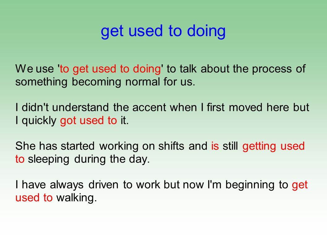 get used to doing We use to get used to doing to talk about the process of something becoming normal for us.