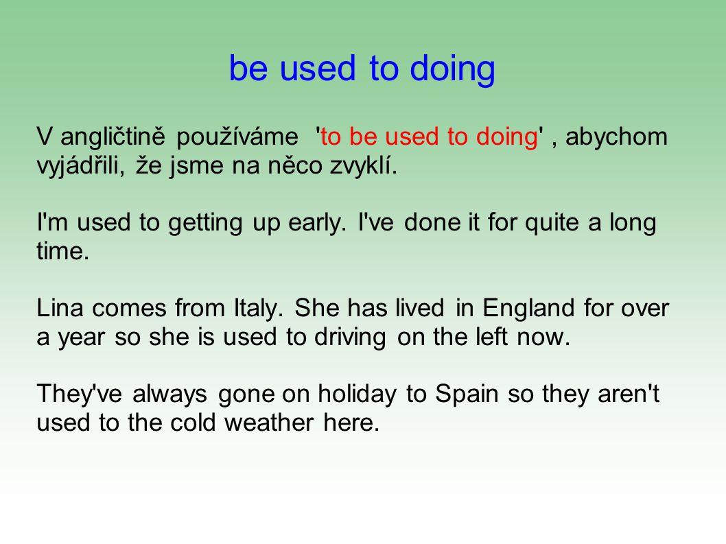 be used to doing V angličtině používáme to be used to doing , abychom vyjádřili, že jsme na něco zvyklí.