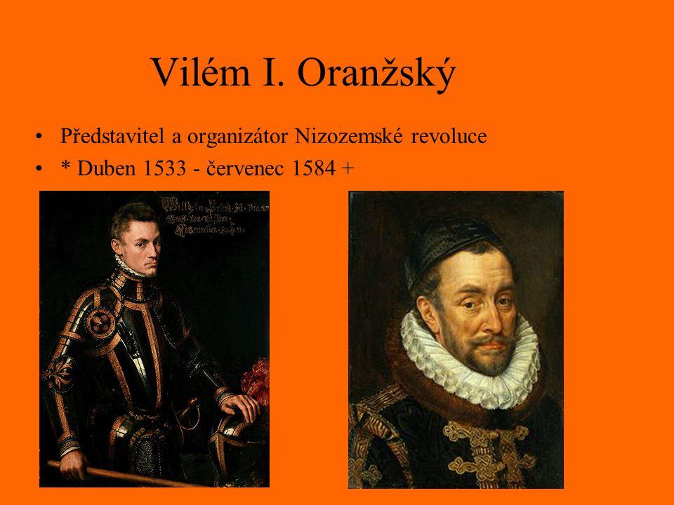 Vilém I. Oranžský Představitel a organizátor Nizozemské revoluce * Duben 1533 - červenec 1584 +